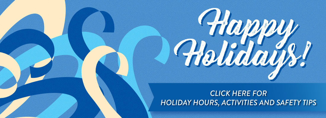 Happy Holidays - click here for Holiday Hours, Activities and Safety Tips