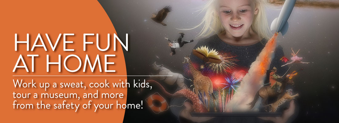 Have Fun At Home - Work up a sweat, cook with kids, tour a museum, and more from the safety of your home!